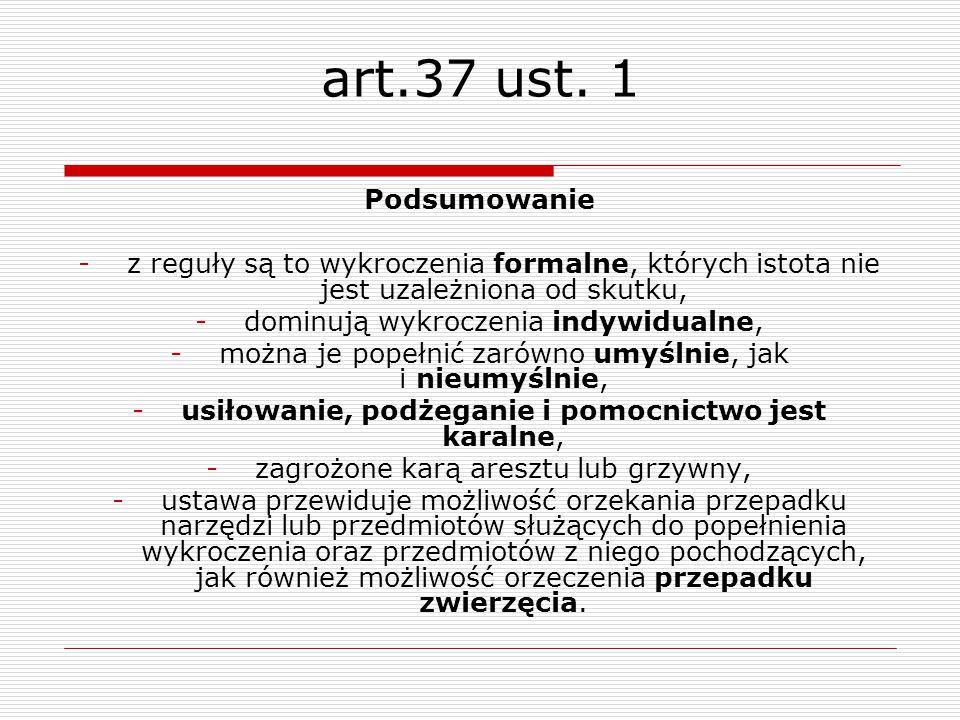 art.37 ust. 1 Podsumowanie -z reguły są to wykroczenia formalne, których istota nie jest uzależniona od skutku, -dominują wykroczenia indywidualne, -m