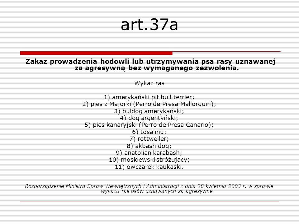 art.37a Zakaz prowadzenia hodowli lub utrzymywania psa rasy uznawanej za agresywną bez wymaganego zezwolenia. Wykaz ras 1) amerykański pit bull terrie