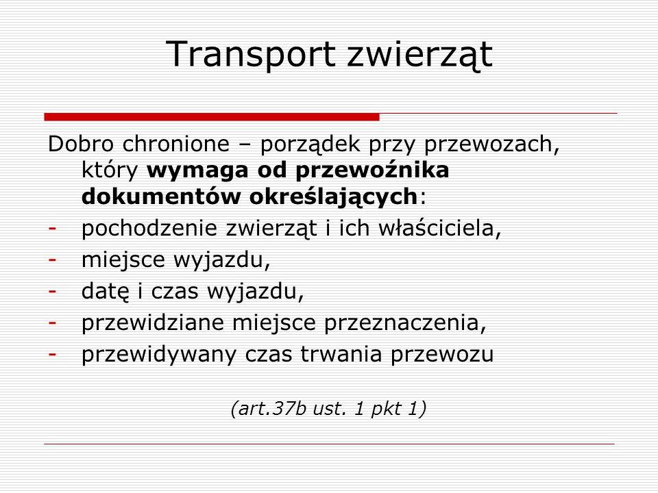 Transport zwierząt Dobro chronione – porządek przy przewozach, który wymaga od przewoźnika dokumentów określających: -pochodzenie zwierząt i ich właśc
