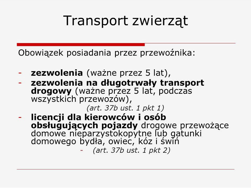 Transport zwierząt Obowiązek posiadania przez przewoźnika: -zezwolenia (ważne przez 5 lat), -zezwolenia na długotrwały transport drogowy (ważne przez