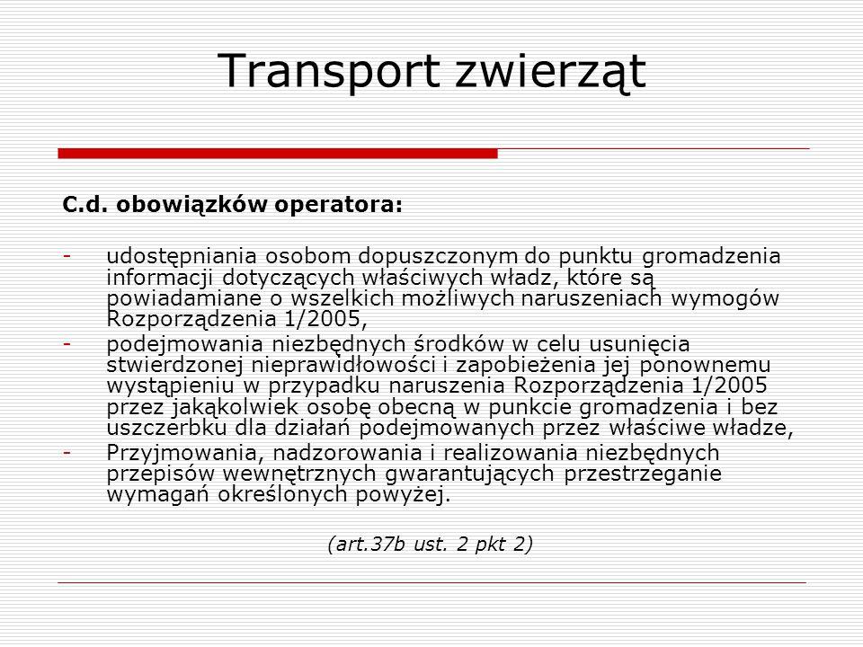 Transport zwierząt C.d. obowiązków operatora: -udostępniania osobom dopuszczonym do punktu gromadzenia informacji dotyczących właściwych władz, które