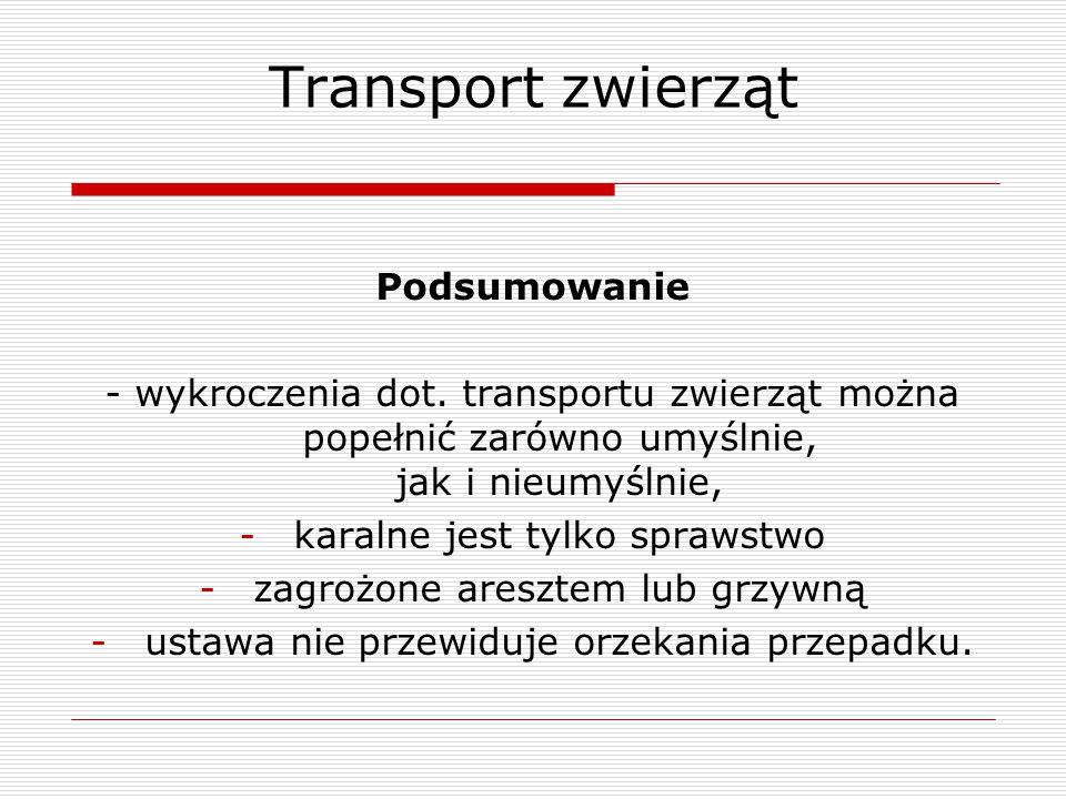 Transport zwierząt Podsumowanie - wykroczenia dot. transportu zwierząt można popełnić zarówno umyślnie, jak i nieumyślnie, -karalne jest tylko sprawst