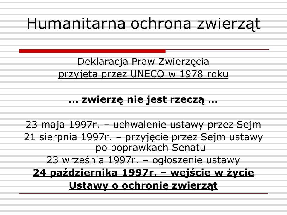 Humanitarna ochrona zwierząt Deklaracja Praw Zwierzęcia przyjęta przez UNECO w 1978 roku … zwierzę nie jest rzeczą … 23 maja 1997r. – uchwalenie ustaw