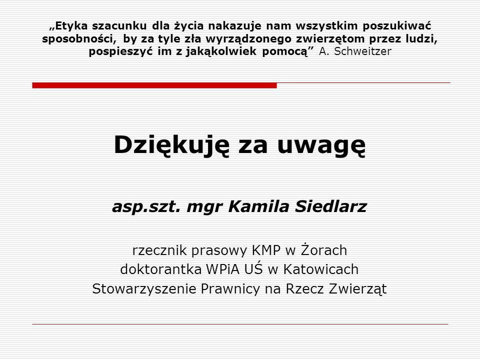 Dziękuję za uwagę asp.szt. mgr Kamila Siedlarz rzecznik prasowy KMP w Żorach doktorantka WPiA UŚ w Katowicach Stowarzyszenie Prawnicy na Rzecz Zwierzą
