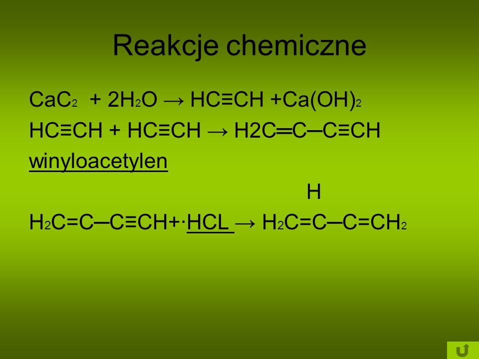 Reakcje chemiczne CaC 2 + 2H 2 O → HC≡CH +Ca(OH) 2 HC≡CH + HC≡CH → H2C═C─C≡CH winyloacetylen H H 2 C=C─C≡CH+·HCL → H 2 C=C─C=CH 2