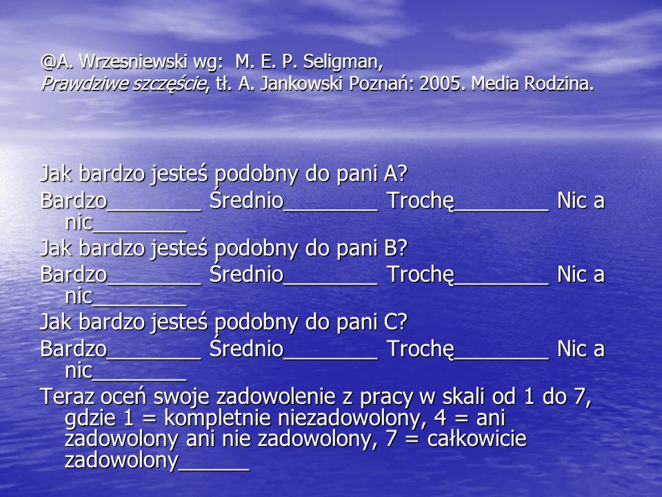 @A. Wrzesniewski wg: M. E. P. Seligman, Prawdziwe szczęście, tł. A. Jankowski Poznań: 2005. Media Rodzina. Jak bardzo jesteś podobny do pani A? Bardzo