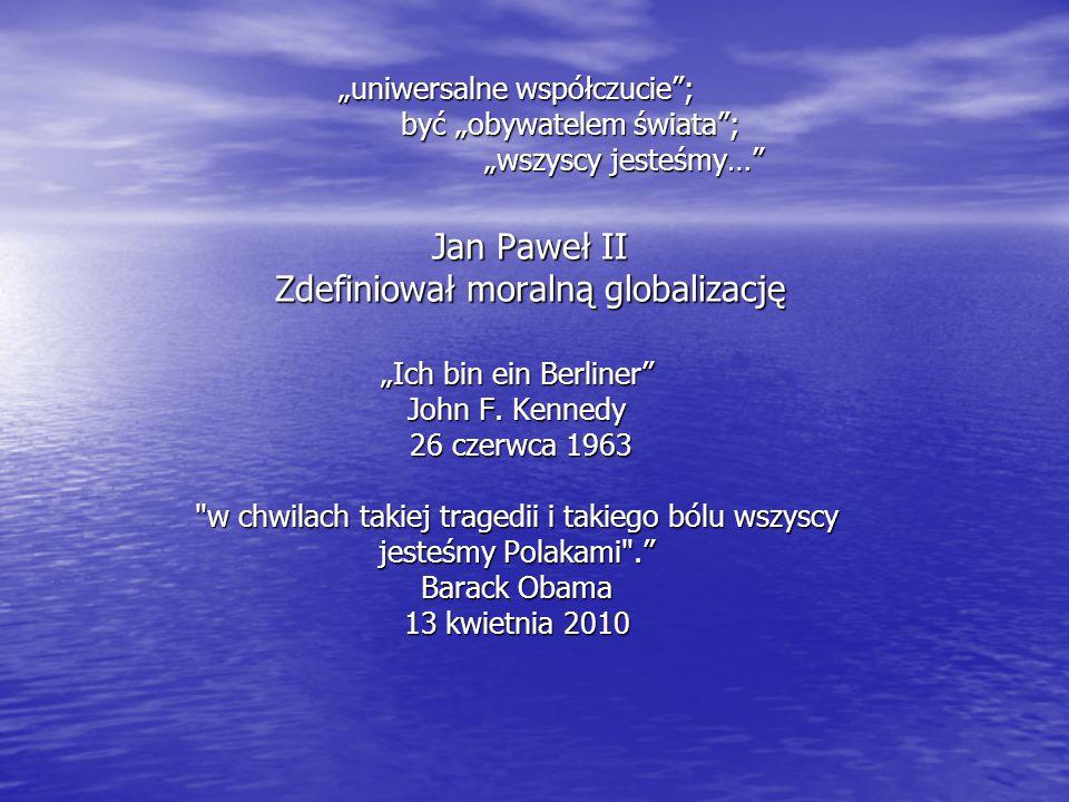 """Jan Paweł II Zdefiniował moralną globalizację """"uniwersalne współczucie""""; być """"obywatelem świata""""; """"wszyscy jesteśmy…"""" """"Ich bin ein Berliner"""" John F. K"""