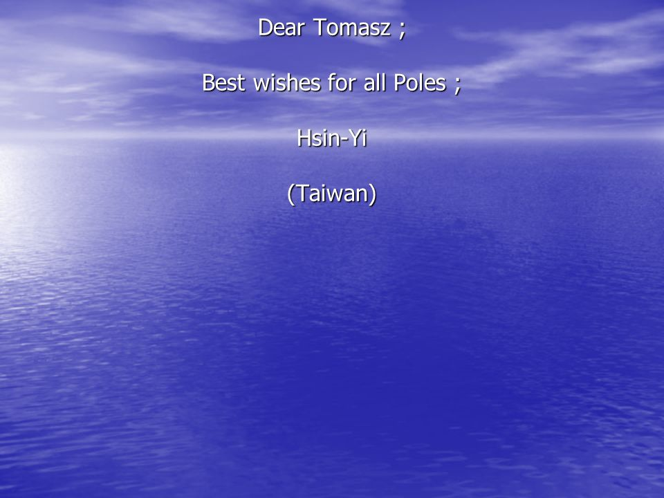 Dear Tomasz ; Best wishes for all Poles ; Hsin-Yi (Taiwan) Dear Tomasz ; Best wishes for all Poles ; Hsin-Yi (Taiwan)