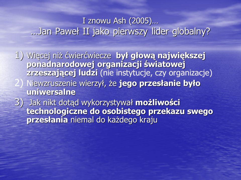 I znowu Ash (2005)… …Jan Paweł II jako pierwszy lider globalny? 1) Więcej niż ćwierćwiecze był głową największej ponadnarodowej organizacji światowej