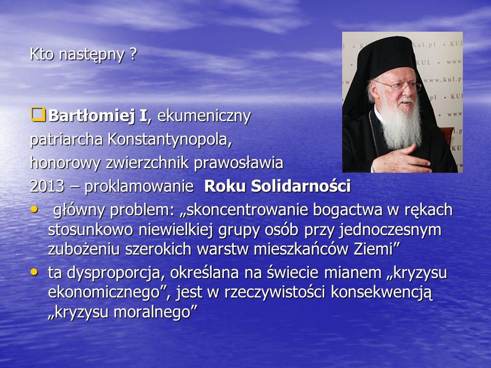 Kto następny ?  Bartłomiej I, ekumeniczny patriarcha Konstantynopola, honorowy zwierzchnik prawosławia 2013 – proklamowanie Roku Solidarności główny