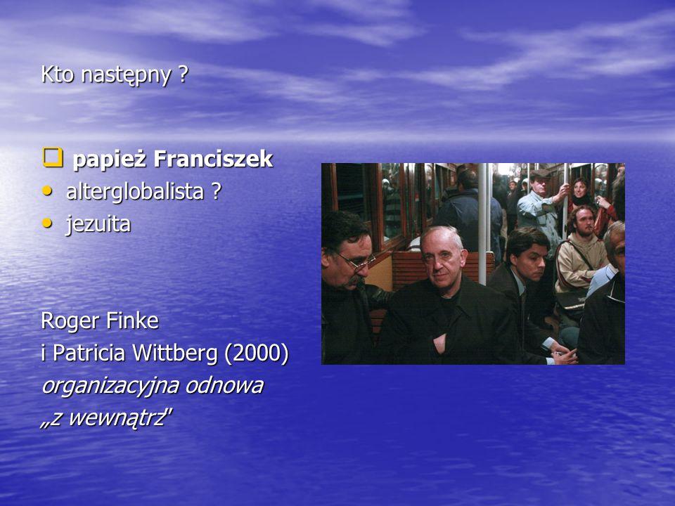 """Kto następny ?  papież Franciszek alterglobalista ? alterglobalista ? jezuita jezuita Roger Finke i Patricia Wittberg (2000) organizacyjna odnowa """"z"""