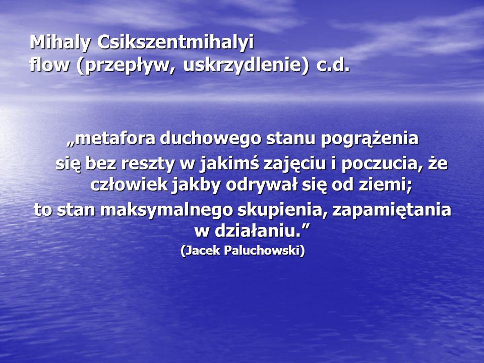 """Mihaly Csikszentmihalyi flow (przepływ, uskrzydlenie) c.d. """"metafora duchowego stanu pogrążenia się bez reszty w jakimś zajęciu i poczucia, że człowie"""