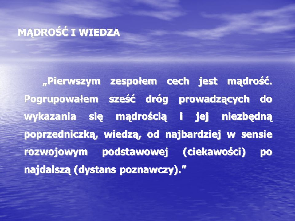 """MĄDROŚĆ I WIEDZA """"Pierwszym zespołem cech jest mądrość. Pogrupowałem sześć dróg prowadzących do wykazania się mądrością i jej niezbędną poprzedniczką,"""