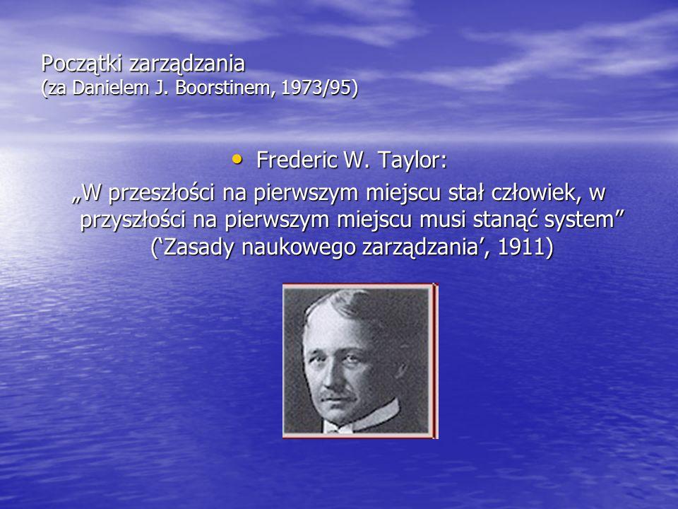 """Początki zarządzania (za Danielem J. Boorstinem, 1973/95) Frederic W. Taylor: Frederic W. Taylor: """"W przeszłości na pierwszym miejscu stał człowiek, w"""
