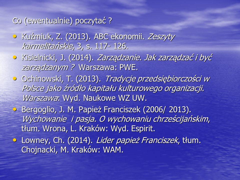 Co (ewentualnie) poczytać ? Kuźmiuk, Z. (2013). ABC ekonomii. Zeszyty karmelitańskie, 3, s. 117- 126. Kuźmiuk, Z. (2013). ABC ekonomii. Zeszyty karmel