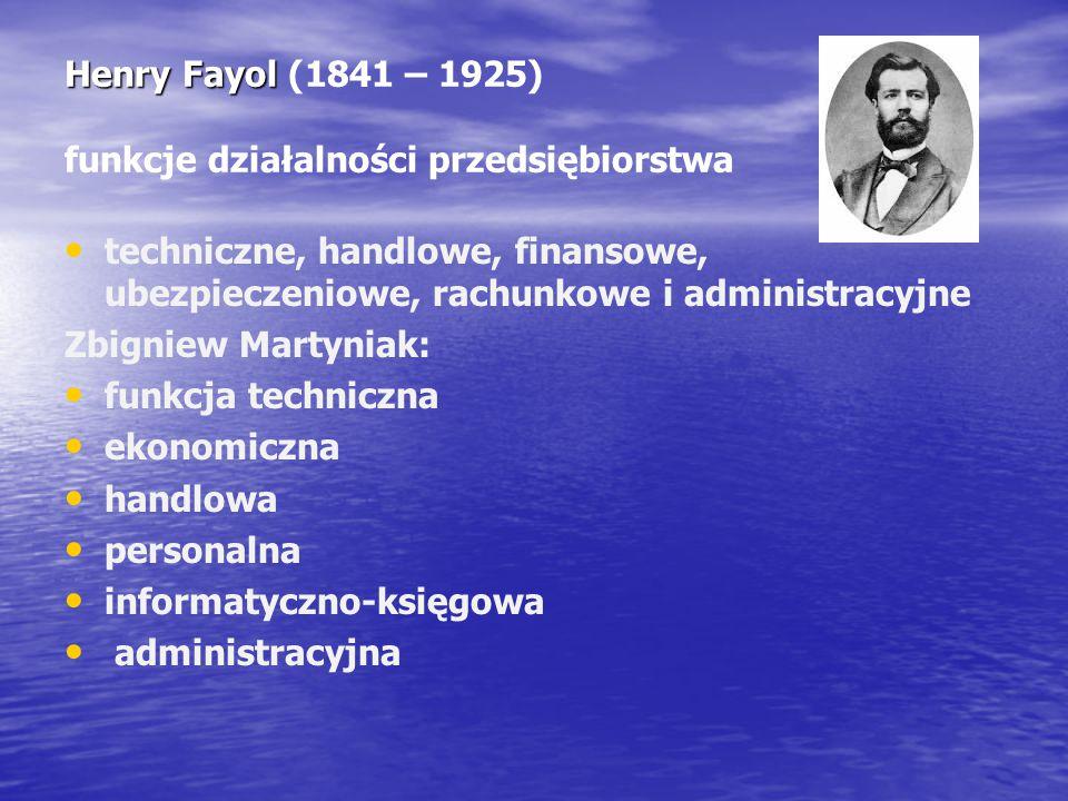 Henry Fayol Henry Fayol (1841 – 1925) funkcje działalności przedsiębiorstwa techniczne, handlowe, finansowe, ubezpieczeniowe, rachunkowe i administrac