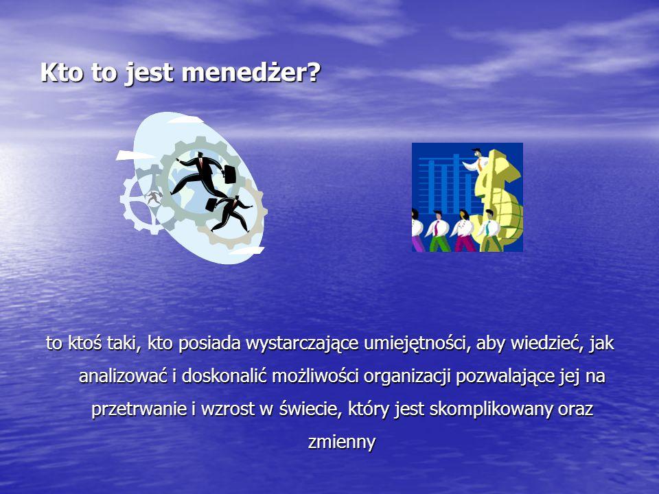 Kto to jest menedżer? to ktoś taki, kto posiada wystarczające umiejętności, aby wiedzieć, jak analizować i doskonalić możliwości organizacji pozwalają