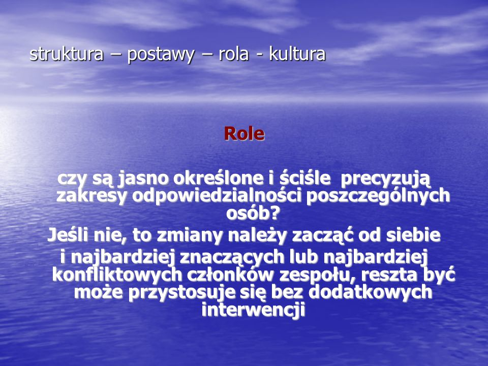 struktura – postawy – rola - kultura Role czy są jasno określone i ściśle precyzują zakresy odpowiedzialności poszczególnych osób? Jeśli nie, to zmian