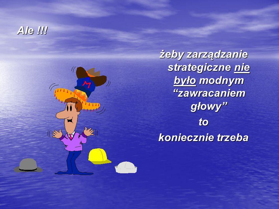 """Ale !!! żeby zarządzanie strategiczne nie było modnym """"zawracaniem głowy"""" to koniecznie trzeba"""
