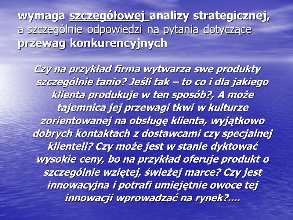 wymaga szczegółowej analizy strategicznej, a szczególnie odpowiedzi na pytania dotyczące przewag konkurencyjnych wymaga szczegółowej analizy strategic