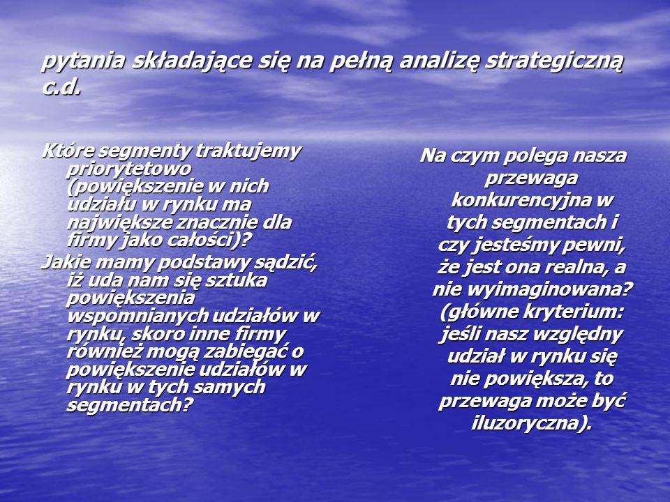 pytania składające się na pełną analizę strategiczną c.d. Które segmenty traktujemy priorytetowo (powiększenie w nich udziału w rynku ma największe zn