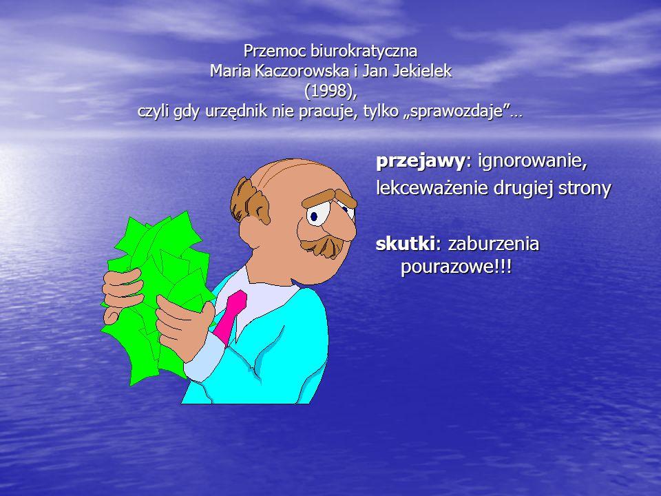 """Przemoc biurokratyczna Maria Kaczorowska i Jan Jekielek (1998), czyli gdy urzędnik nie pracuje, tylko """"sprawozdaje""""… przejawy: ignorowanie, lekceważen"""