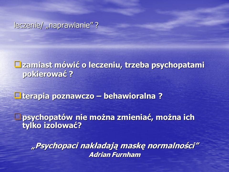 """leczenie/ """"naprawianie"""" ?  zamiast mówić o leczeniu, trzeba psychopatami pokierować ?  terapia poznawczo – behawioralna ?  psychopatów nie można zm"""