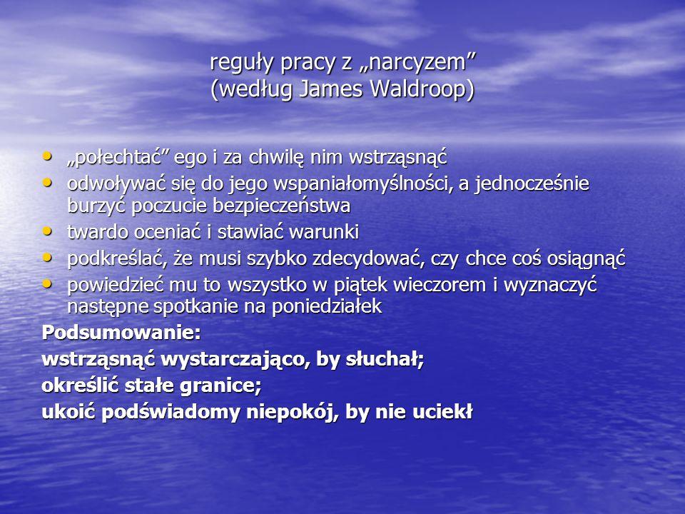 """reguły pracy z """"narcyzem"""" (według James Waldroop) """"połechtać"""" ego i za chwilę nim wstrząsnąć """"połechtać"""" ego i za chwilę nim wstrząsnąć odwoływać się"""