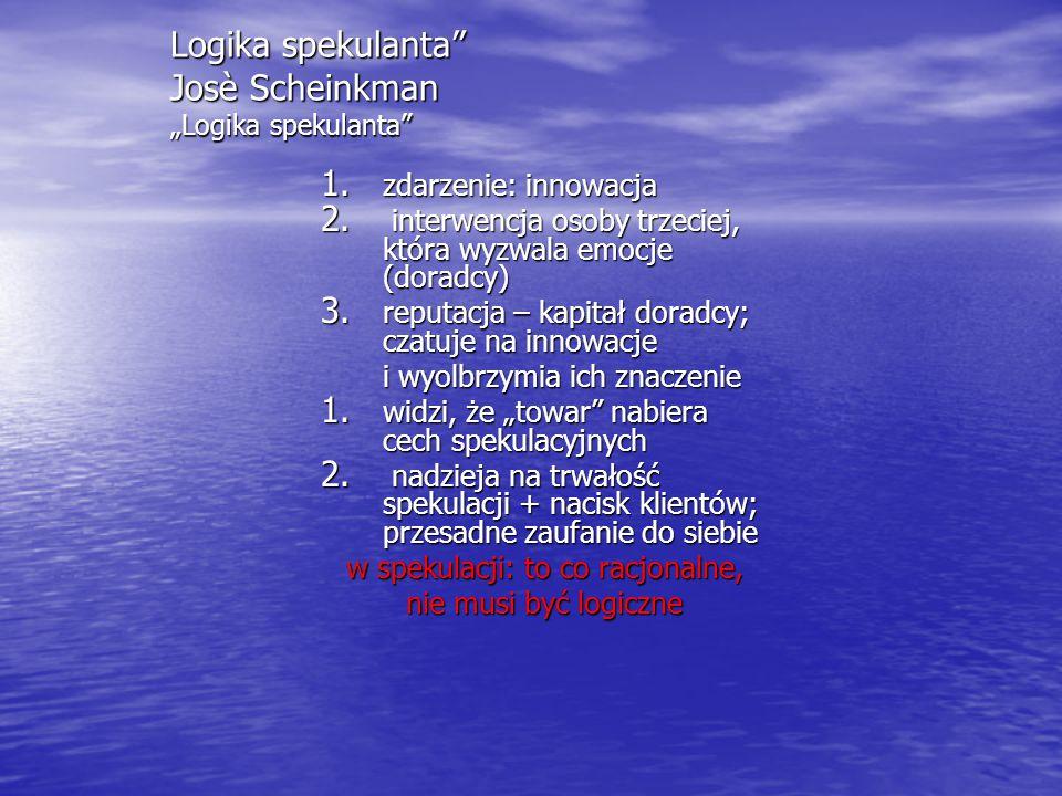 """Logika spekulanta"""" Josè Scheinkman """"Logika spekulanta"""" 1. zdarzenie: innowacja 2. interwencja osoby trzeciej, która wyzwala emocje (doradcy) 3. reputa"""
