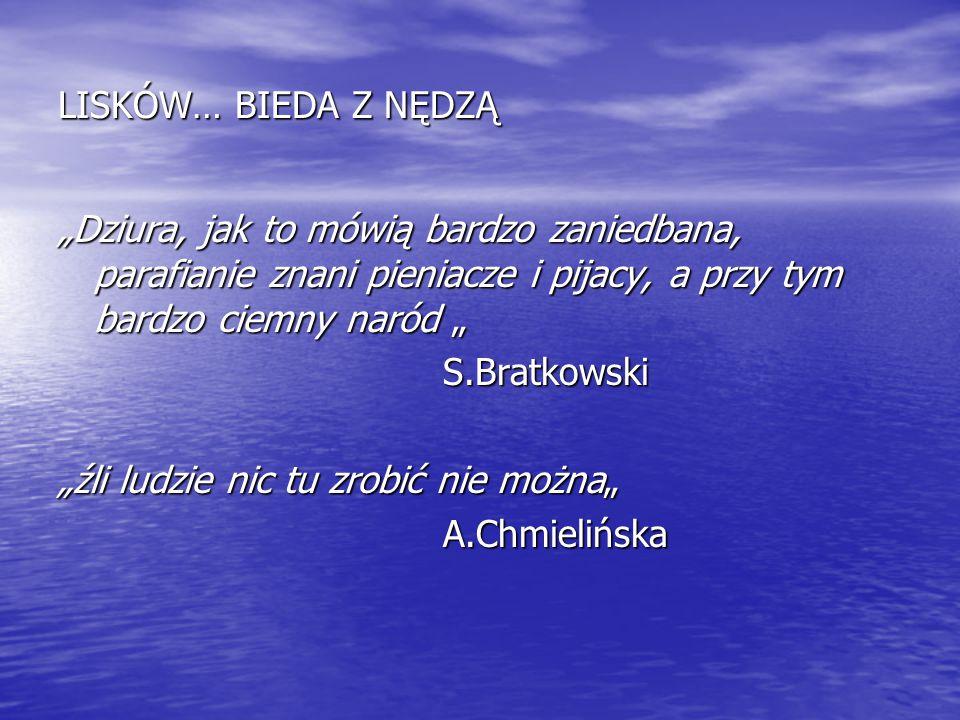 """LISKÓW… BIEDA Z NĘDZĄ """"Dziura, jak to mówią bardzo zaniedbana, parafianie znani pieniacze i pijacy, a przy tym bardzo ciemny naród """" S.Bratkowski S.Br"""