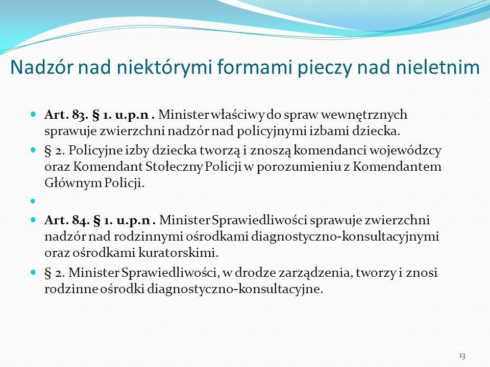 Nadzór nad niektórymi formami pieczy nad nieletnim Art. 83. § 1. u.p.n. Minister właściwy do spraw wewnętrznych sprawuje zwierzchni nadzór nad policyj