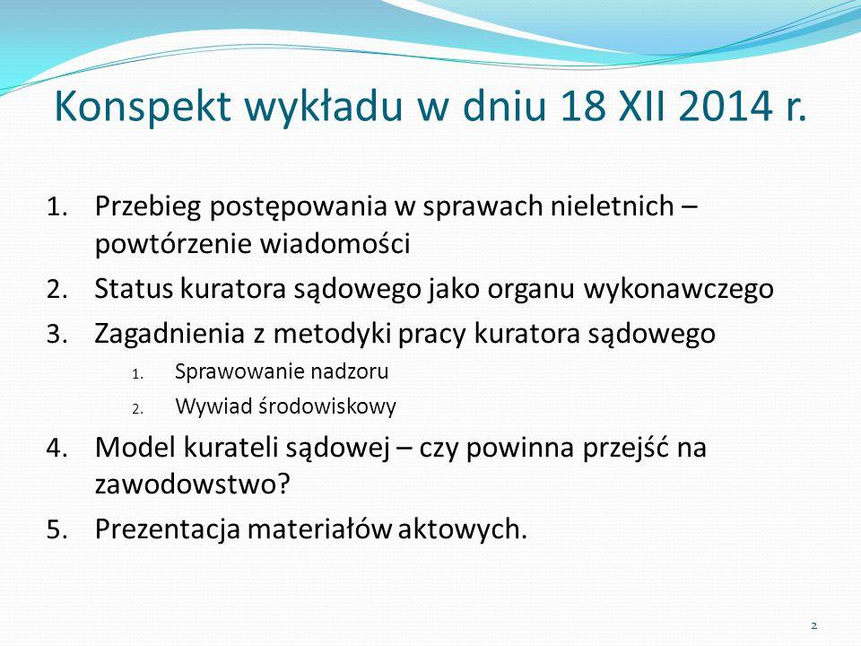 Konspekt wykładu w dniu 18 XII 2014 r. 1. Przebieg postępowania w sprawach nieletnich – powtórzenie wiadomości 2. Status kuratora sądowego jako organu