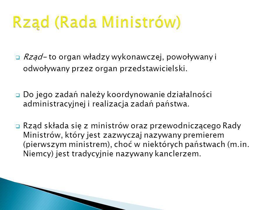  Rząd- to organ władzy wykonawczej, powoływany i odwoływany przez organ przedstawicielski.  Do jego zadań należy koordynowanie działalności administ