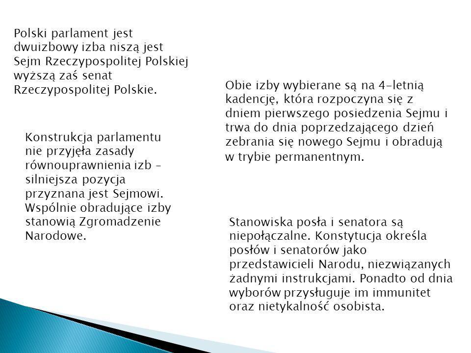 Polski parlament jest dwuizbowy izba niszą jest Sejm Rzeczypospolitej Polskiej wyższą zaś senat Rzeczypospolitej Polskie. Obie izby wybierane są na 4-