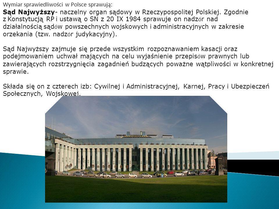 Wymiar sprawiedliwości w Polsce sprawują: Sąd Najwyższy- naczelny organ sądowy w Rzeczypospolitej Polskiej. Zgodnie z Konstytucją RP i ustawą o SN z 2