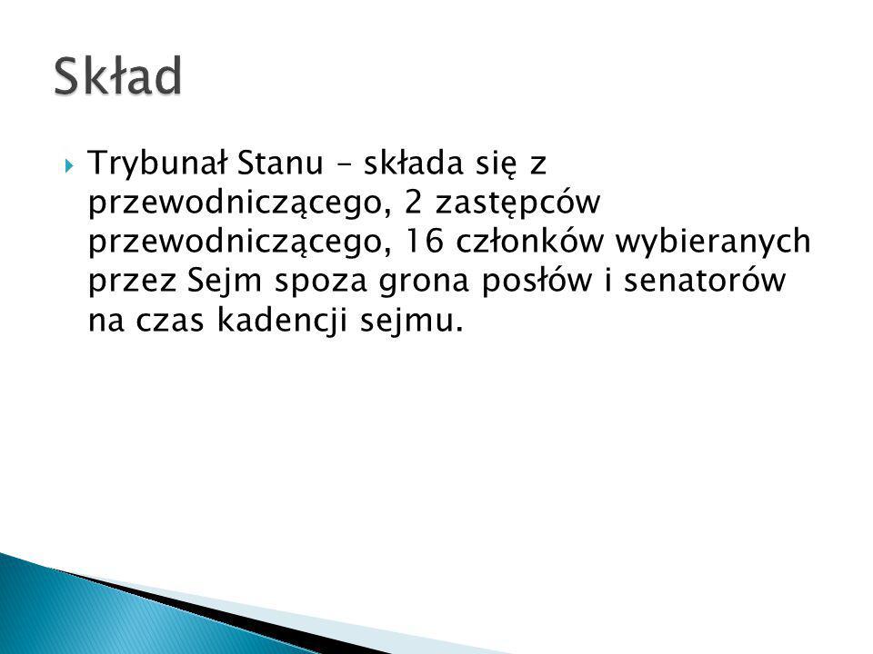  Trybunał Stanu – składa się z przewodniczącego, 2 zastępców przewodniczącego, 16 członków wybieranych przez Sejm spoza grona posłów i senatorów na c