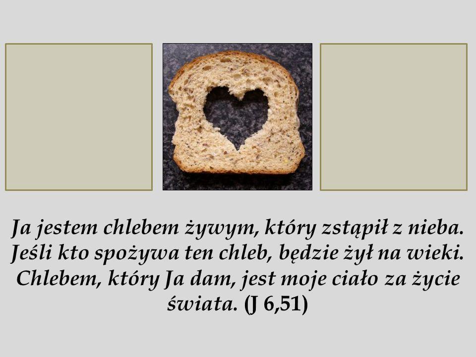 Ja jestem chlebem żywym, który zstąpił z nieba.Jeśli kto spożywa ten chleb, będzie żył na wieki.