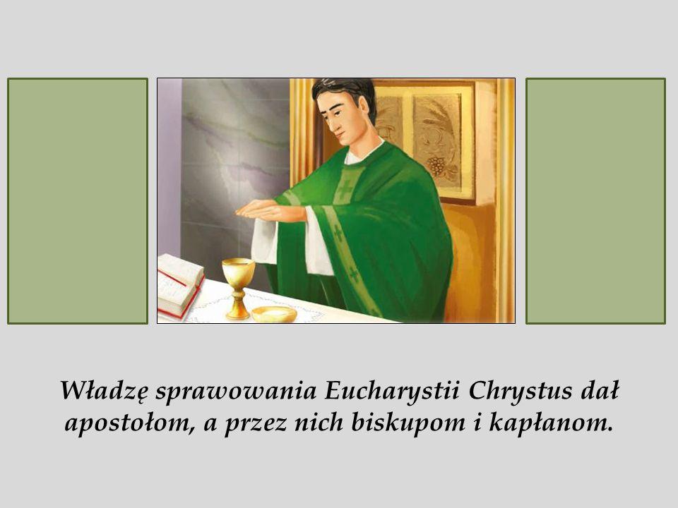 Władzę sprawowania Eucharystii Chrystus dał apostołom, a przez nich biskupom i kapłanom.