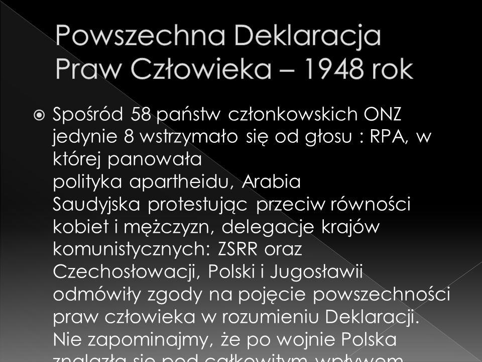  Spośród 58 państw członkowskich ONZ jedynie 8 wstrzymało się od głosu : RPA, w której panowała polityka apartheidu, Arabia Saudyjska protestując przeciw równości kobiet i mężczyzn, delegacje krajów komunistycznych: ZSRR oraz Czechosłowacji, Polski i Jugosławii odmówiły zgody na pojęcie powszechności praw człowieka w rozumieniu Deklaracji.