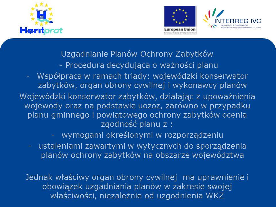 Uzgadnianie Planów Ochrony Zabytków - Procedura decydująca o ważności planu -Współpraca w ramach triady: wojewódzki konserwator zabytków, organ obrony cywilnej i wykonawcy planów Wojewódzki konserwator zabytków, działając z upoważnienia wojewody oraz na podstawie uozoz, zarówno w przypadku planu gminnego i powiatowego ochrony zabytków ocenia zgodność planu z : -wymogami określonymi w rozporządzeniu -ustaleniami zawartymi w wytycznych do sporządzenia planów ochrony zabytków na obszarze województwa Jednak właściwy organ obrony cywilnej ma uprawnienie i obowiązek uzgadniania planów w zakresie swojej właściwości, niezależnie od uzgodnienia WKZ