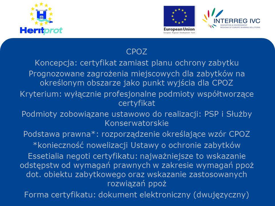 CPOZ Koncepcja: certyfikat zamiast planu ochrony zabytku Prognozowane zagrożenia miejscowych dla zabytków na określonym obszarze jako punkt wyjścia dla CPOZ Kryterium: wyłącznie profesjonalne podmioty współtworzące certyfikat Podmioty zobowiązane ustawowo do realizacji: PSP i Służby Konserwatorskie Podstawa prawna*: rozporządzenie określające wzór CPOZ *konieczność nowelizacji Ustawy o ochronie zabytków Essetialia negoti certyfikatu: najważniejsze to wskazanie odstępstw od wymagań prawnych w zakresie wymagań ppoż dot.
