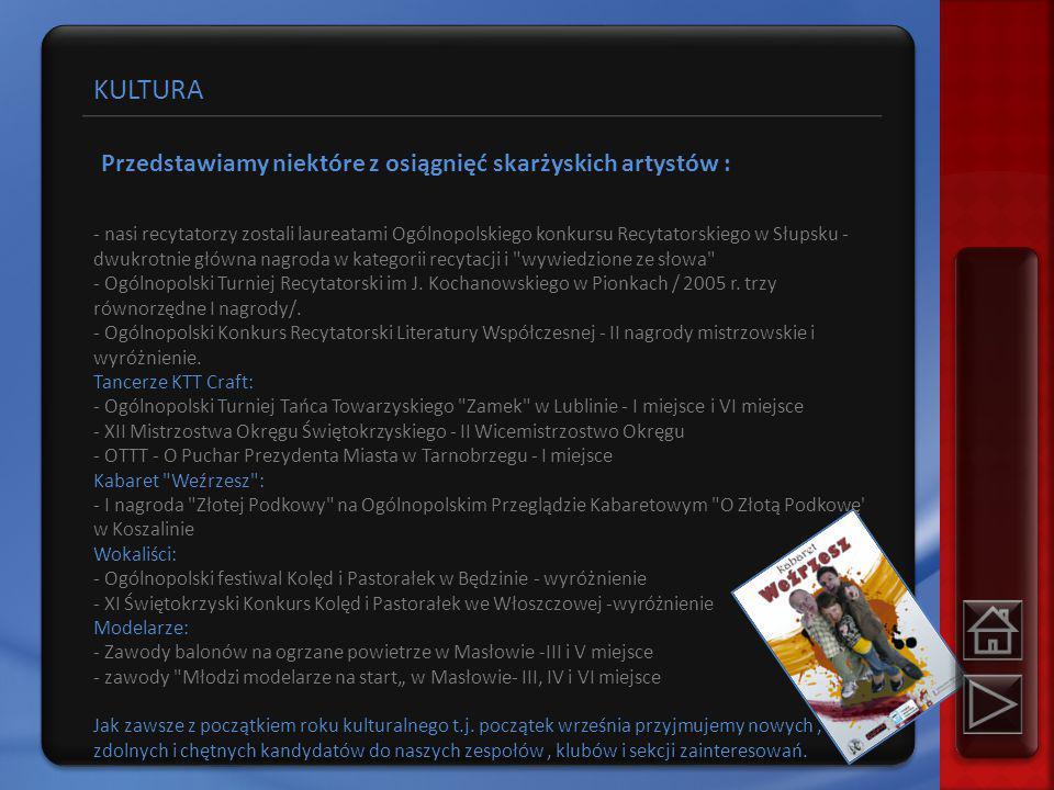 KULTURA Przedstawiamy niektóre z osiągnięć skarżyskich artystów : - nasi recytatorzy zostali laureatami Ogólnopolskiego konkursu Recytatorskiego w Słupsku - dwukrotnie główna nagroda w kategorii recytacji i wywiedzione ze słowa - Ogólnopolski Turniej Recytatorski im J.