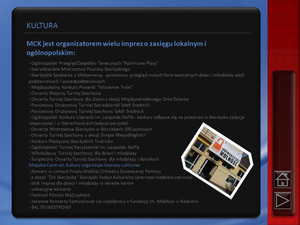 KULTURA MCK jest organizatorem wielu imprez o zasięgu lokalnym i ogólnopolskim: - Ogólnopolski Przegląd Zespołów Tanecznych Rytmiczne Pląsy - Szaradziarskie Mistrzostwa Powiatu Skarżyskiego - Skarżyskie Spotkania z Melpomeną - powiatowy przegląd małych form teatralnych dzieci i młodzieży szkół podstawowych i ponadpodstawowych - Międzyszkolny Konkurs Piosenki Wiosenne Trele - Otwarty Majowy Turniej Szachowy - Otwarty Turniej Szachowy dla Dzieci z okazji Międzynarodowego Dnia Dziecka - Powiatowy Drużynowy Turniej Szaradziarski Szkół Średnich - Powiatowy Drużynowy Turniej Szachowy Szkół Średnich - Ogólnopolski Konkurs Literacki im.