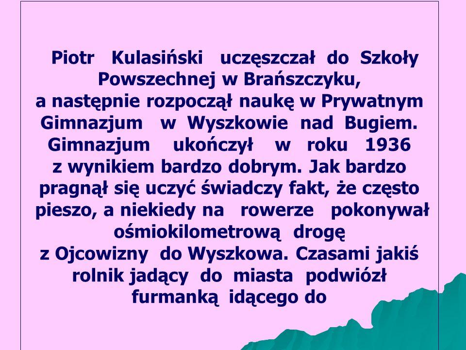 Piotr Kulasiński uczęszczał do Szkoły Powszechnej w Brańszczyku, a następnie rozpoczął naukę w Prywatnym Gimnazjum w Wyszkowie nad Bugiem.