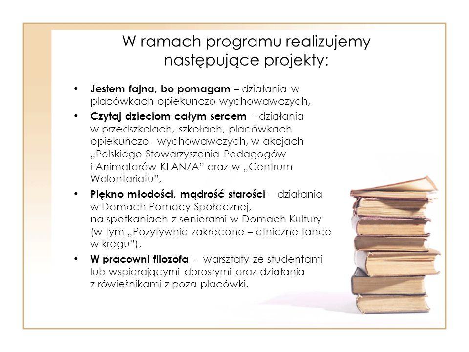 """W ramach programu realizujemy następujące projekty: Jestem fajna, bo pomagam – działania w placówkach opiekunczo-wychowawczych, Czytaj dzieciom całym sercem – działania w przedszkolach, szkołach, placówkach opiekuńczo –wychowawczych, w akcjach """"Polskiego Stowarzyszenia Pedagogów i Animatorów KLANZA oraz w """"Centrum Wolontariatu , Piękno młodości, mądrość starości – działania w Domach Pomocy Społecznej, na spotkaniach z seniorami w Domach Kultury (w tym """"Pozytywnie zakręcone – etniczne tance w kręgu ), W pracowni filozofa – warsztaty ze studentami lub wspierającymi dorosłymi oraz działania z rówieśnikami z poza placówki."""