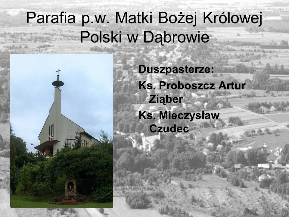 Parafia p.w. Matki Bożej Królowej Polski w Dąbrowie Duszpasterze: Ks. Proboszcz Artur Ziąber Ks. Mieczysław Czudec