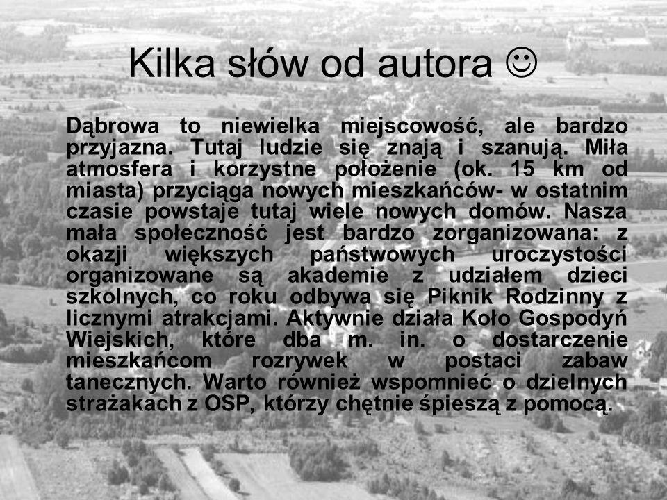 Kilka słów od autora Dąbrowa to niewielka miejscowość, ale bardzo przyjazna. Tutaj ludzie się znają i szanują. Miła atmosfera i korzystne położenie (o