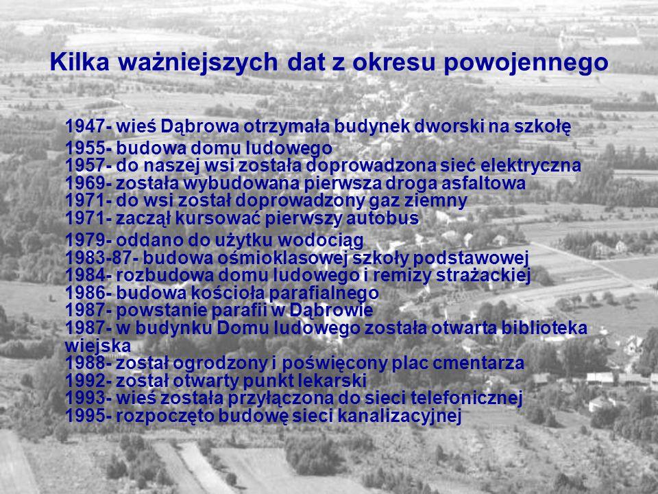 Kilka ważniejszych dat z okresu powojennego 1947- wieś Dąbrowa otrzymała budynek dworski na szkołę 1955- budowa domu ludowego 1957- do naszej wsi zost