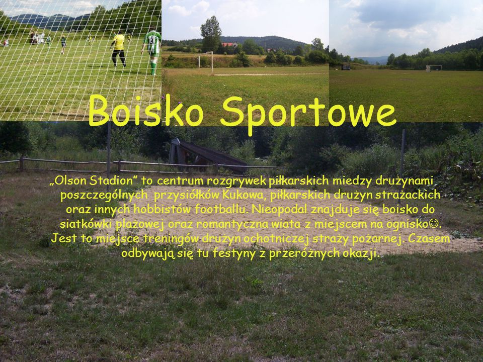 """Boisko Sportowe """"Olson Stadion to centrum rozgrywek piłkarskich miedzy drużynami poszczególnych przysiółków Kukowa, piłkarskich drużyn strażackich oraz innych hobbistów footballu."""