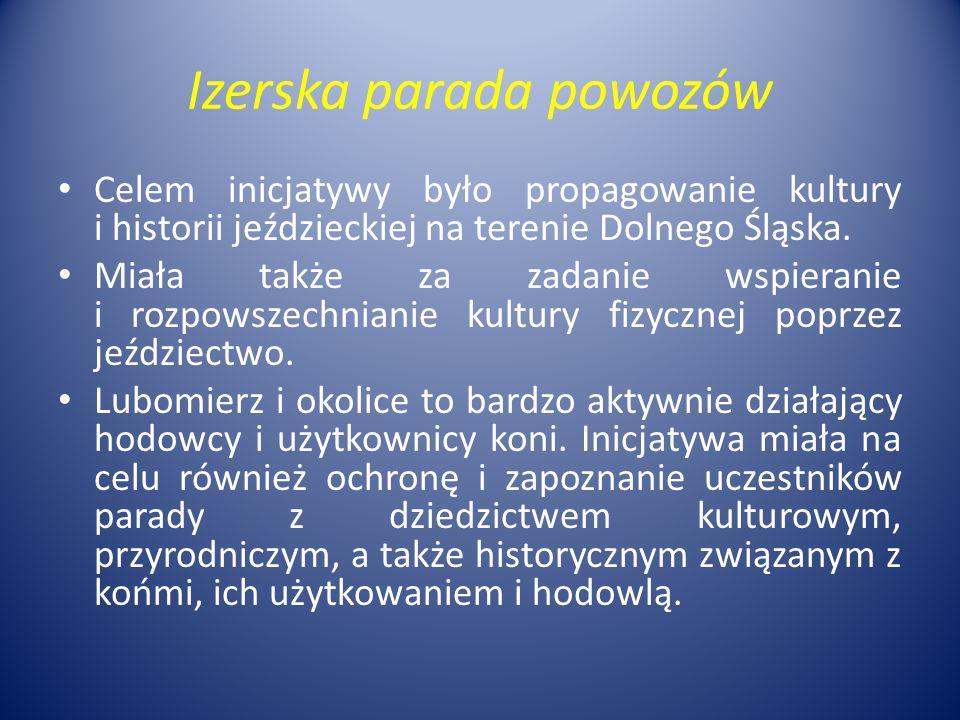 Izerska parada powozów Celem inicjatywy było propagowanie kultury i historii jeździeckiej na terenie Dolnego Śląska. Miała także za zadanie wspieranie
